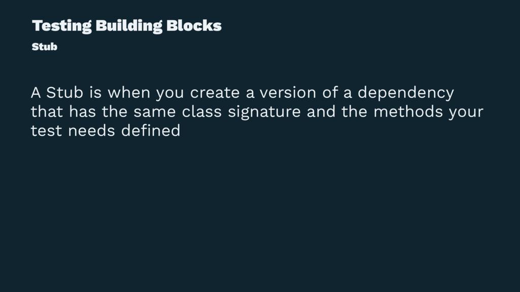 Testing Building Blocks Stub A Stub is when you...