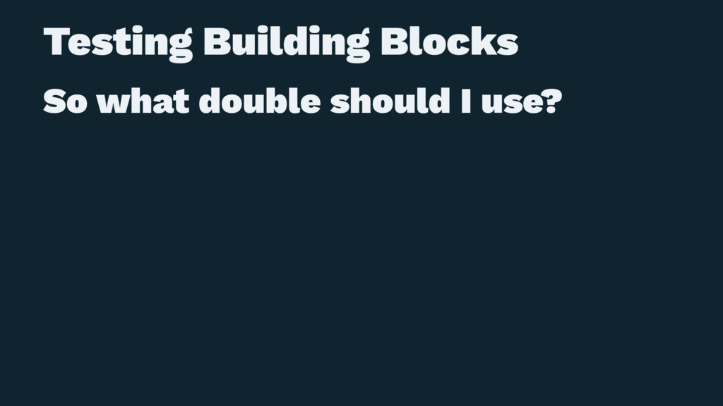 Testing Building Blocks So what double should I...