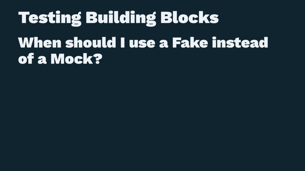 Testing Building Blocks When should I use a Fak...