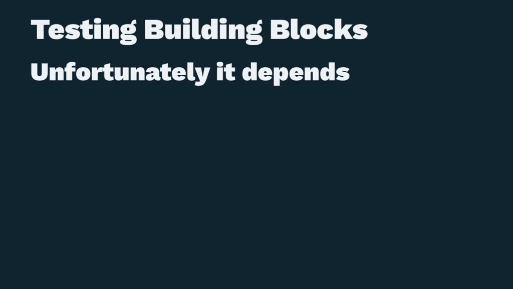 Testing Building Blocks Unfortunately it depends