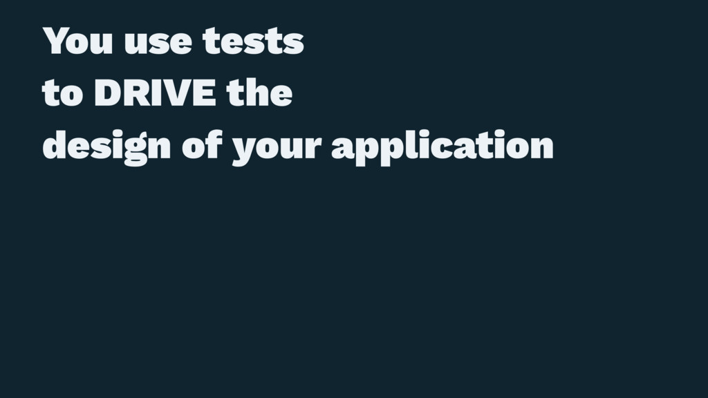 You use tests to DRIVE the design of your appli...