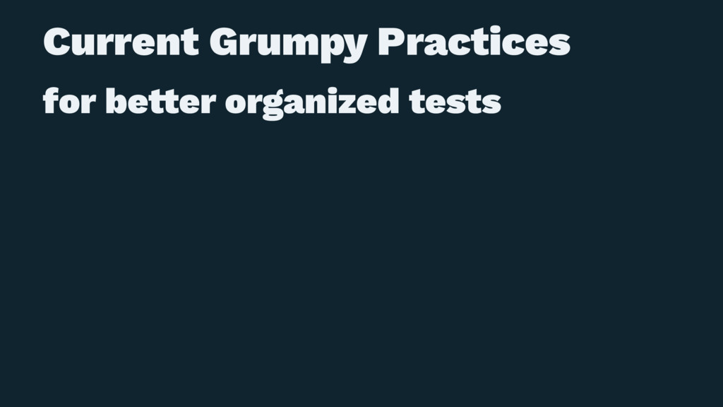 Current Grumpy Practices for be!er organized te...