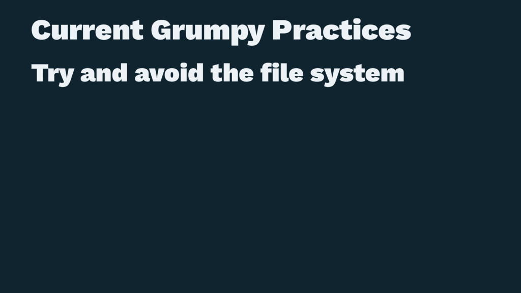 Current Grumpy Practices Try and avoid the file ...