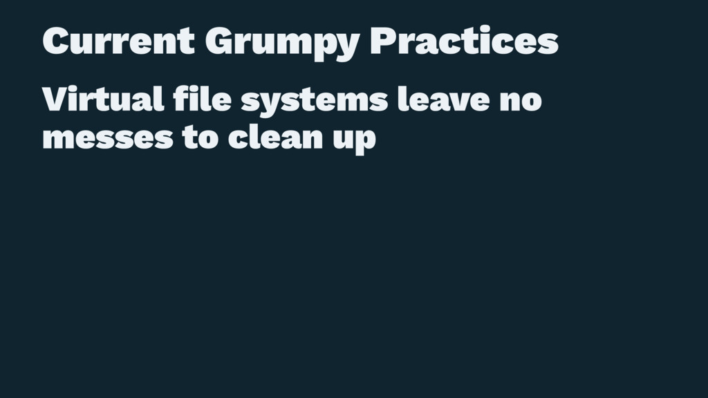 Current Grumpy Practices Virtual file systems le...