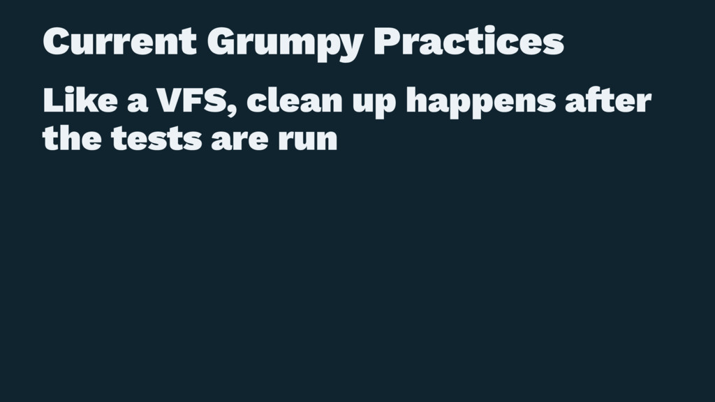 Current Grumpy Practices Like a VFS, clean up h...