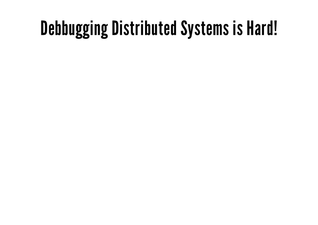 Debbugging Distributed Systems is Hard!
