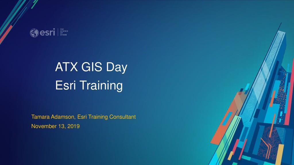 ATX GIS Day Esri Training Tamara Adamson, Esri ...
