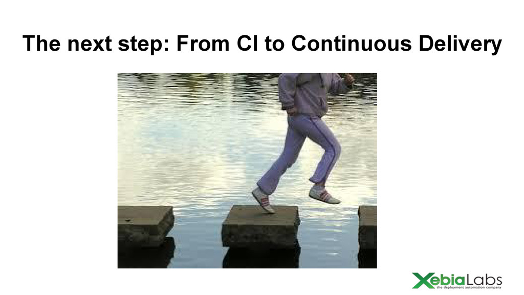 The next step: From CI to Continuous Delivery