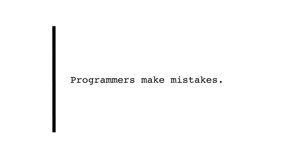 Programmers make mistakes.