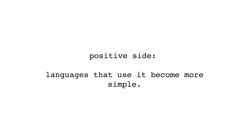 positive side: languages that use it become mor...
