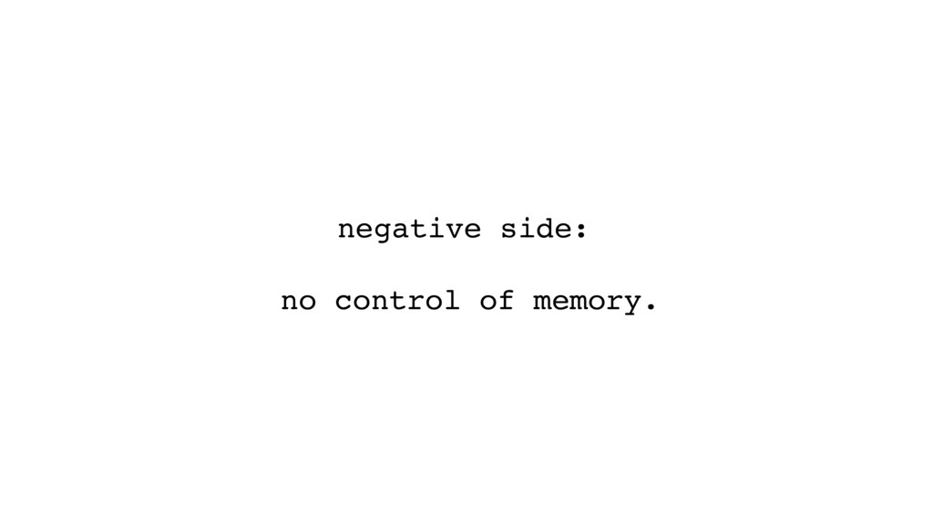 negative side: no control of memory.