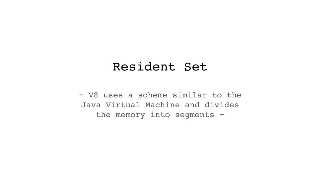Resident Set ~ V8 uses a scheme similar to the ...