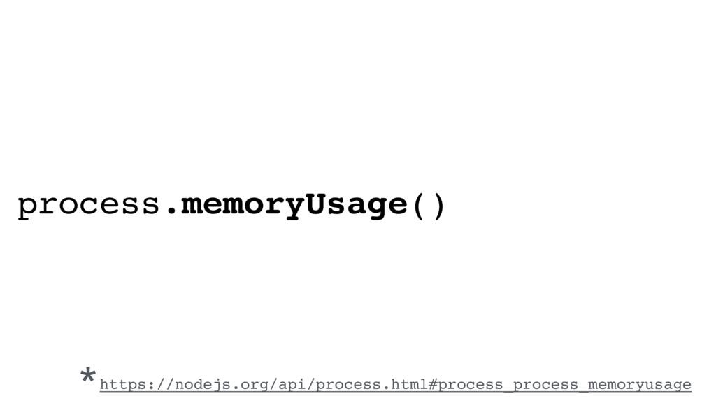 process.memoryUsage() *https://nodejs.org/api/p...