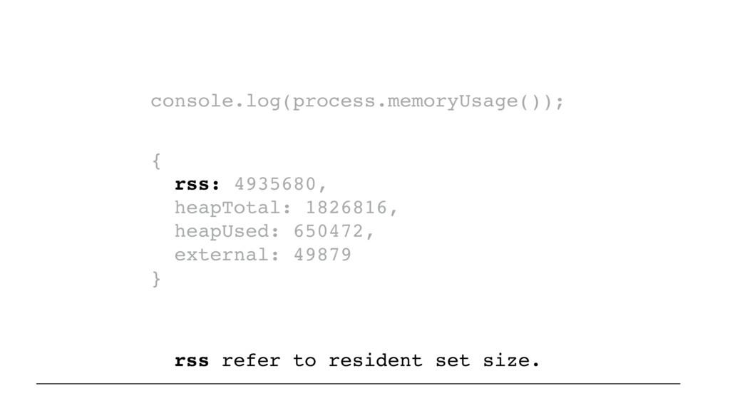 console.log(process.memoryUsage()); { rss: 4935...