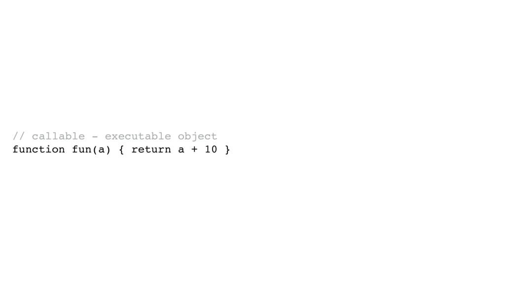 // callable - executable object function fun(a)...