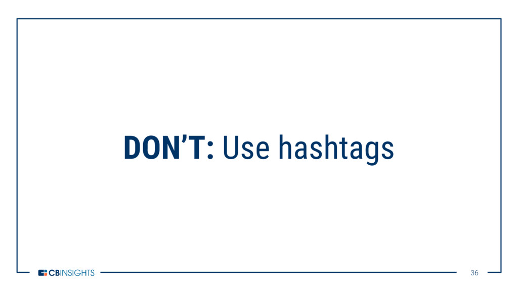 36 36 DON'T: Use hashtags