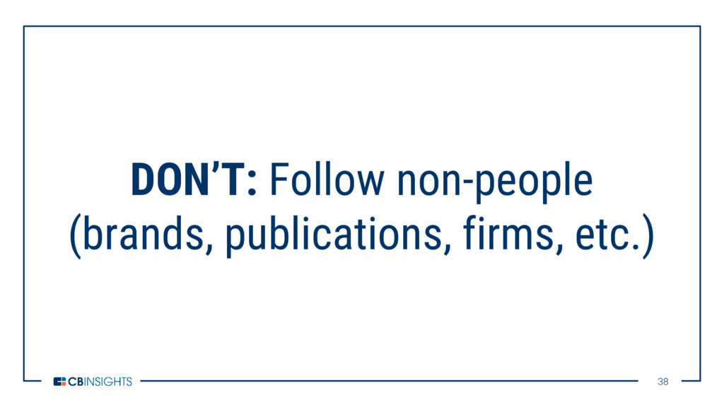 38 38 DON'T: Follow non-people (brands, publica...
