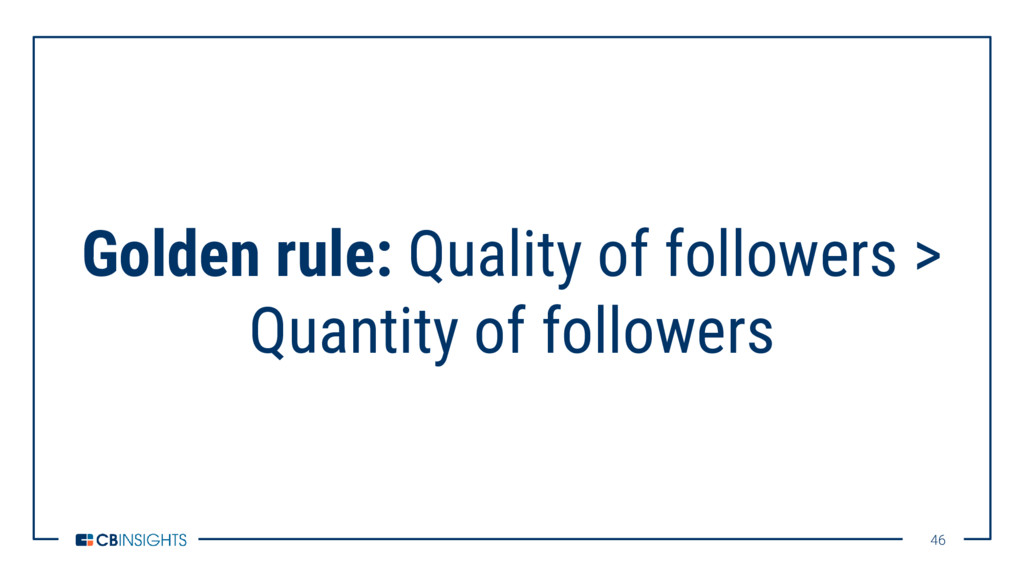 46 46 Golden rule: Quality of followers > Quant...