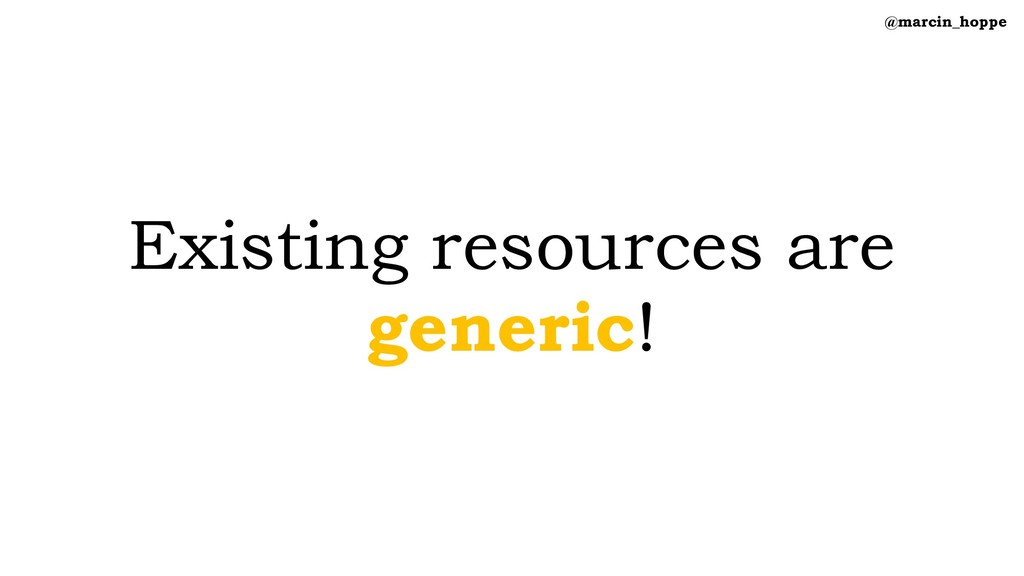 Existing resources are generic! @marcin_hoppe