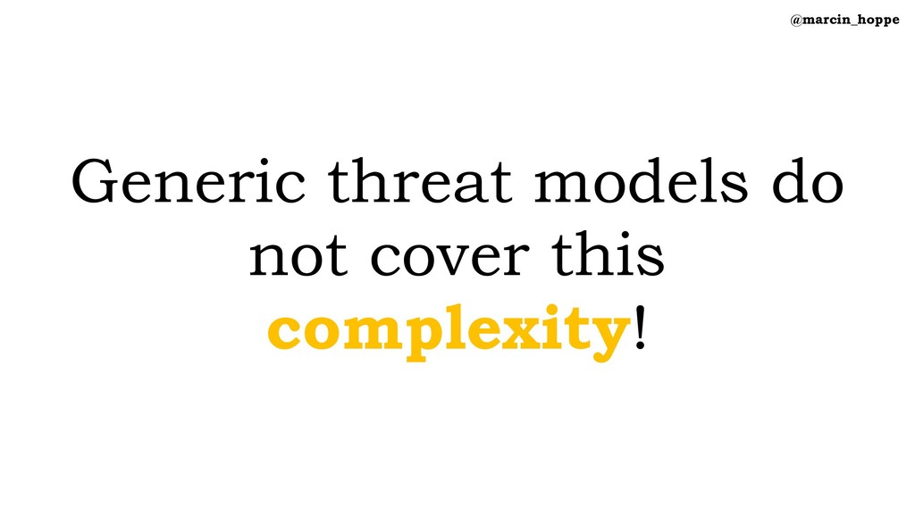 Generic threat models do not cover this complex...