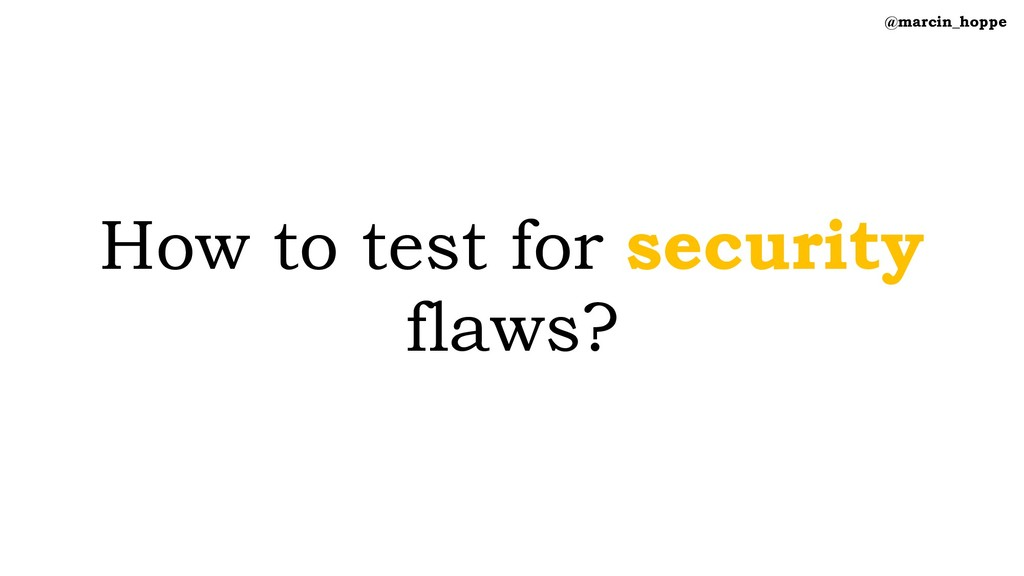 How to test for security flaws? @marcin_hoppe