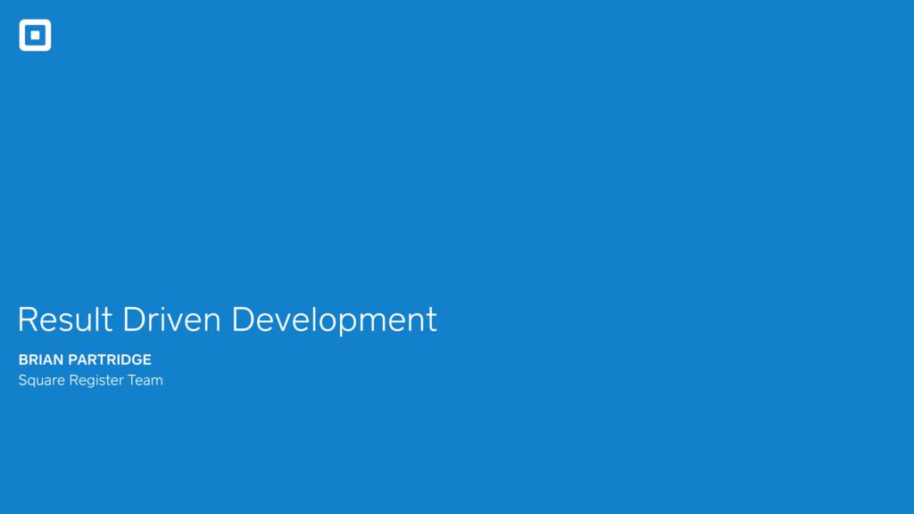 Result Driven Development BRIAN PARTRIDGE Squar...