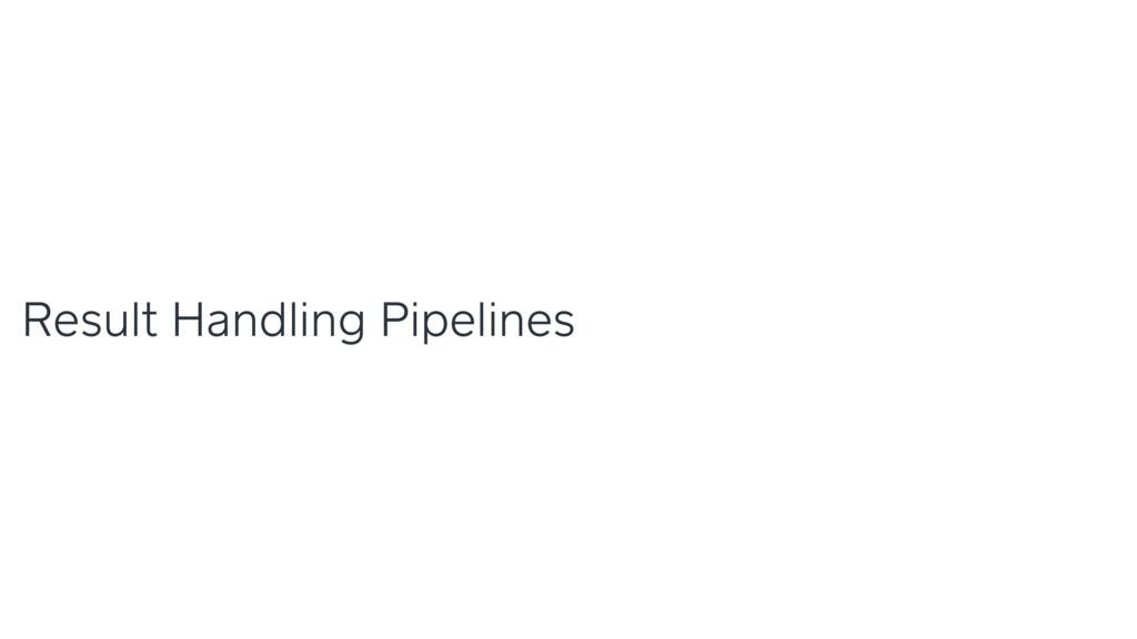 Result Handling Pipelines