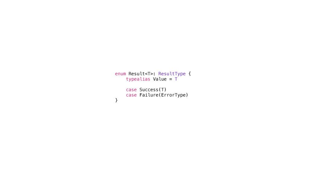 enum Result<T>: ResultType { typealias Value = ...