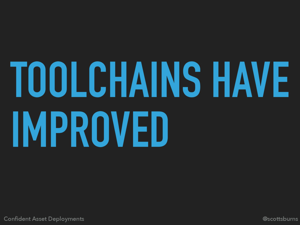 TOOLCHAINS HAVE IMPROVED Confident Asset Deploym...