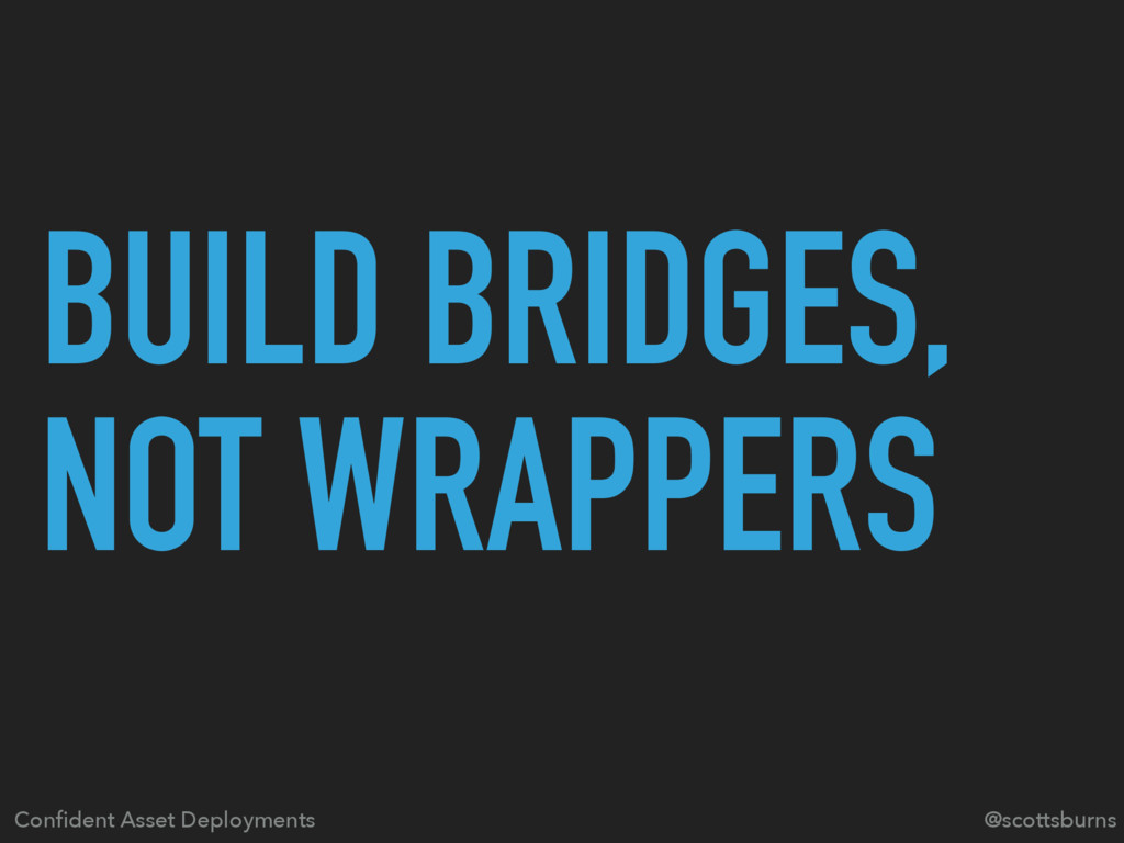 BUILD BRIDGES, NOT WRAPPERS Confident Asset Depl...