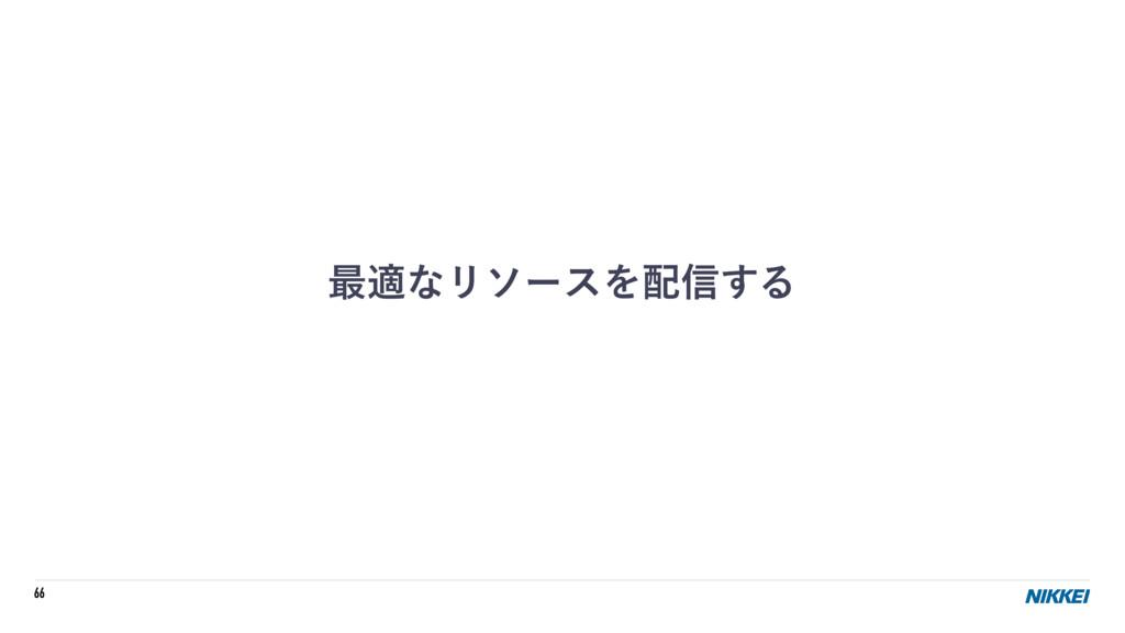 66 ࠷దͳϦιʔεΛ৴͢Δ