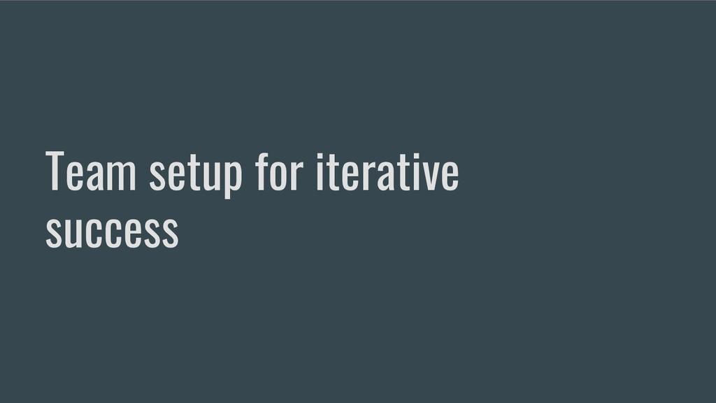 Team setup for iterative success