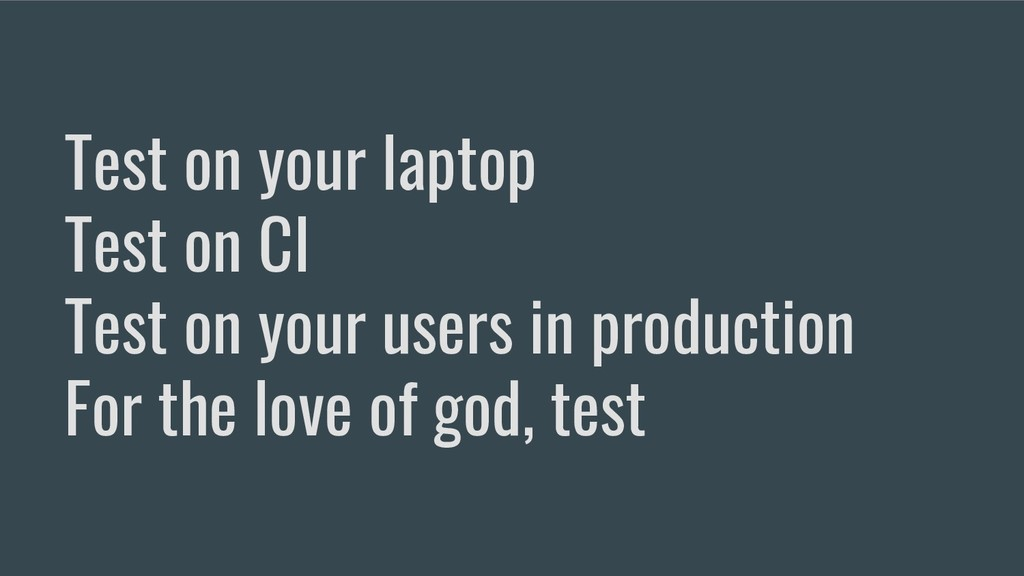 Test on your laptop Test on CI Test on your use...