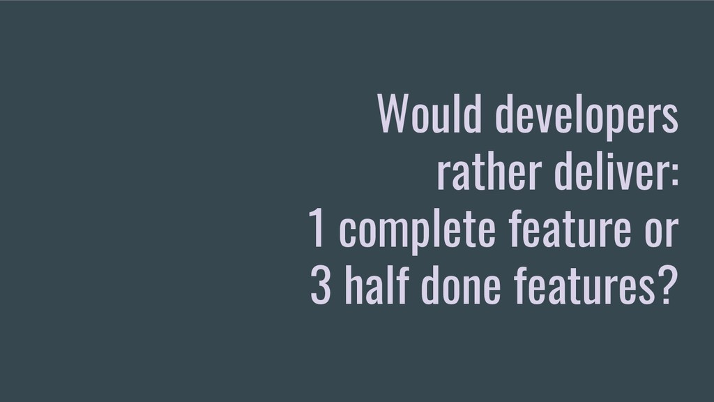 Would developers rather deliver: 1 complete fea...