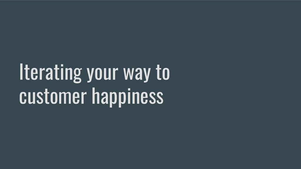Iterating your way to customer happiness
