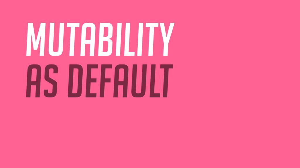 mutability as default