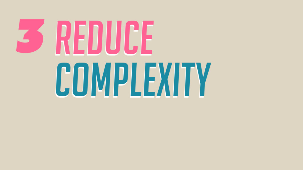reduce complexity reduce Complexity 3