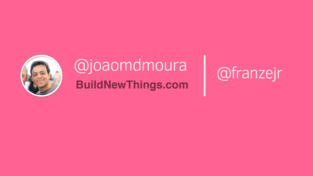 @joaomdmoura BuildNewThings.com @franzejr