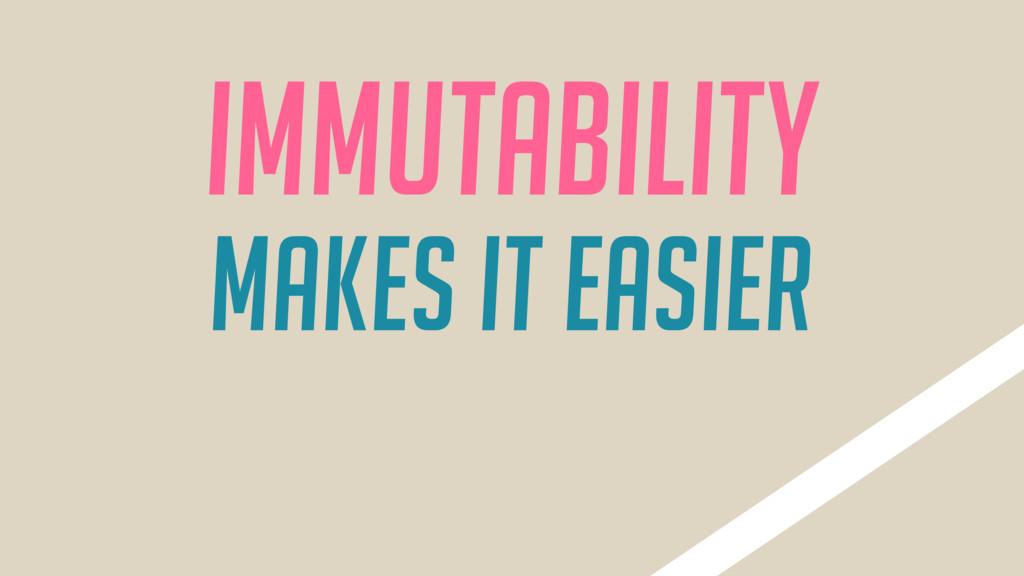 Immutability makes it Easier