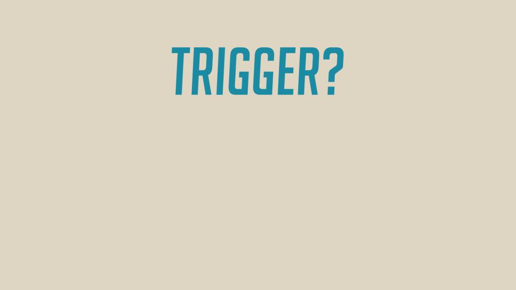 Trigger?