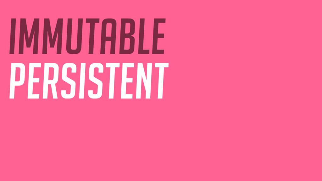IMMUTABLE persistent