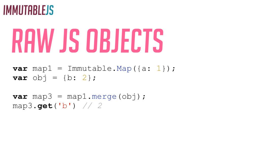 IMMUTABLEJS Raw JS objects var map1 = Immutable...