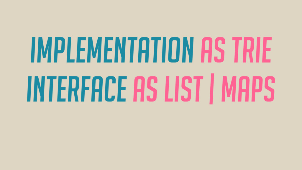 Implementation as Trie Interface as LIST | Maps
