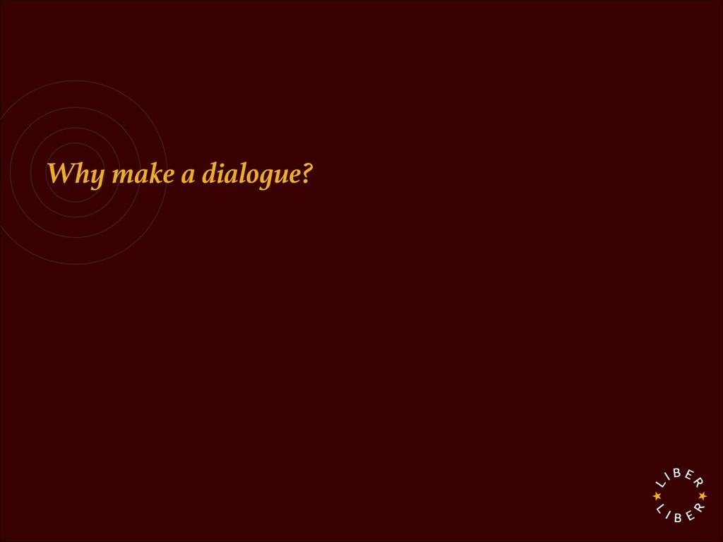 Why make a dialogue?