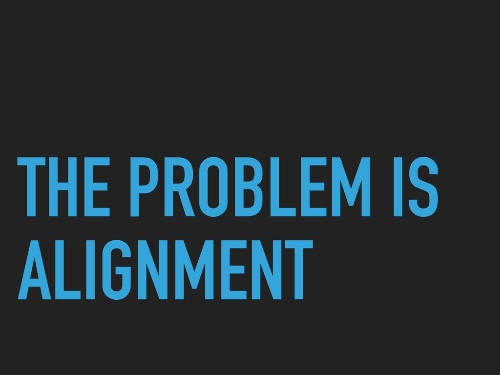 THE PROBLEM IS ALIGNMENT