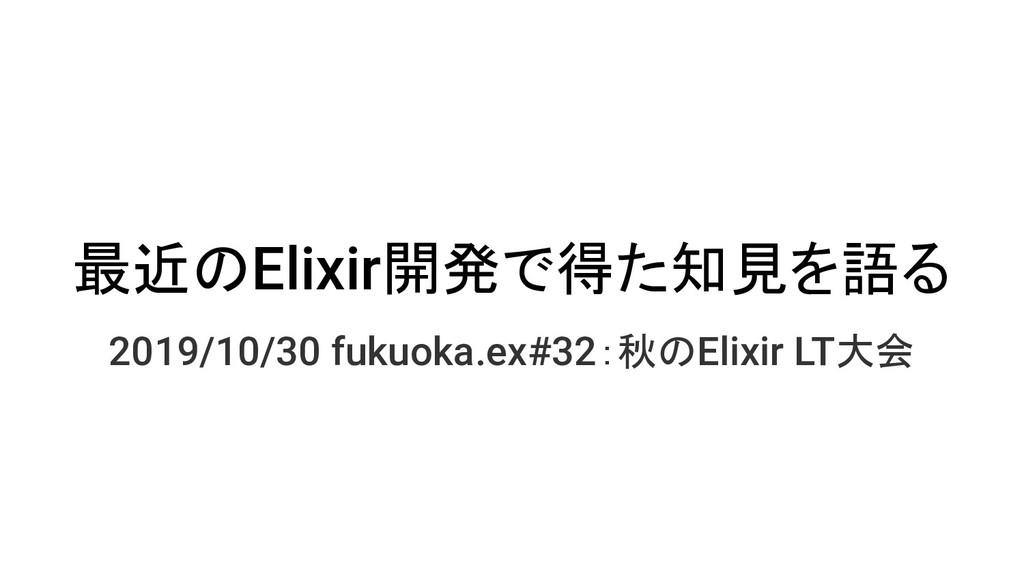 最近のElixir開発で得た知見を語る 2019/10/30 fukuoka.ex#32:秋の...