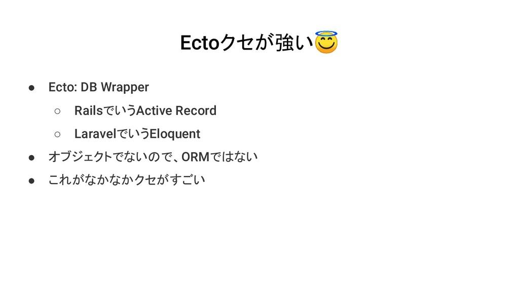 Ectoクセが強い ● Ecto: DB Wrapper ○ RailsでいうActive R...