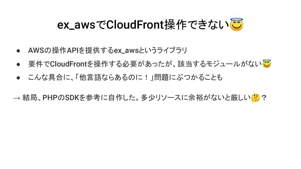 ex_awsでCloudFront操作できない ● AWSの操作APIを提供するex_awsと...