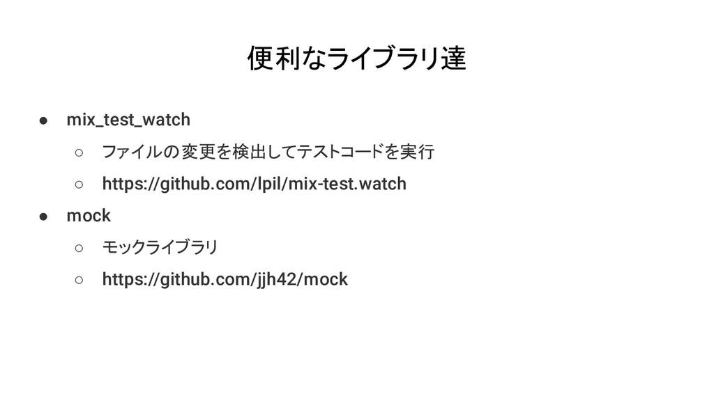 便利なライブラリ達 ● mix_test_watch ○ ファイルの変更を検出してテストコード...