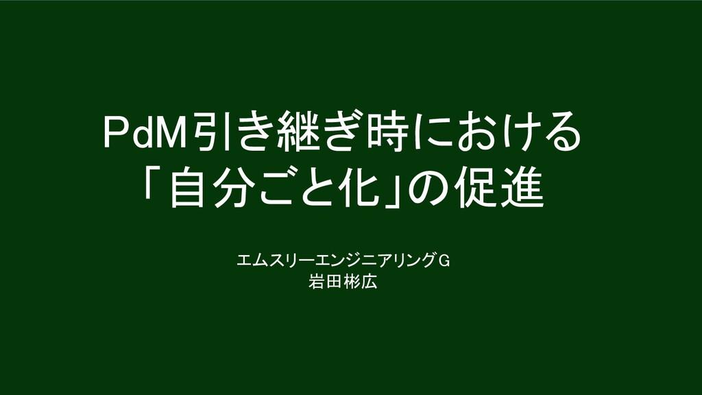 PdM引き継ぎ時における 「自分ごと化」の促進 エムスリーエンジニアリングG 岩田彬広